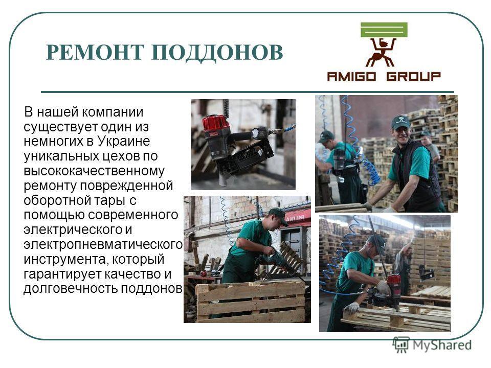 РЕМОНТ ПОДДОНОВ В нашей компании существует один из немногих в Украине уникальных цехов по высококачественному ремонту поврежденной оборотной тары с помощью современного электрического и электропневматического инструмента, который гарантирует качеств