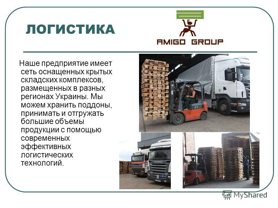 ЛОГИСТИКА Наше предприятие имеет сеть оснащенных крытых складских комплексов, размещенных в разных регионах Украины. Мы можем хранить поддоны, принимать и отгружать большие объемы продукции с помощью современных эффективных логистических технологий.