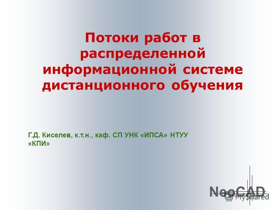 Потоки работ в распределенной информационной системе дистанционного обучения NeoCAD Г.Д. Киселев, к.т.н., каф. СП УНК «ИПСА» НТУУ «КПИ»