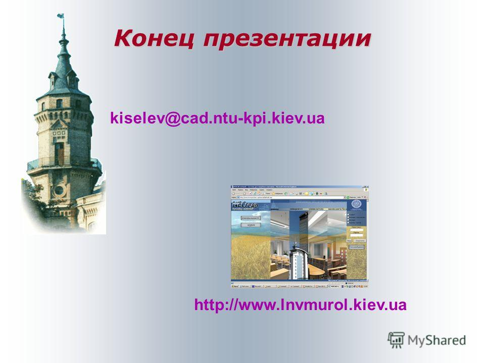 Конец презентации kiselev@cad.ntu-kpi.kiev.ua http://www.lnvmurol.kiev.ua