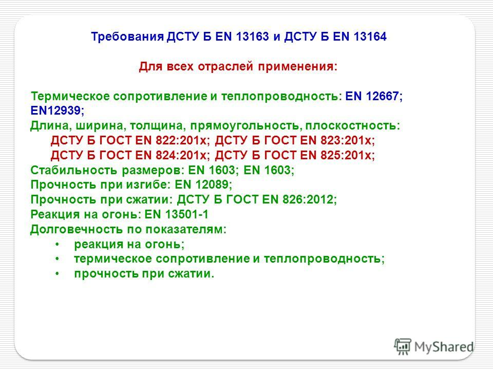 Требования ДСТУ Б EN 13163 и ДСТУ Б EN 13164 Для всех отраслей применения: Термическое сопротивление и теплопроводность: ЕN 12667; ЕN12939; Длина, ширина, толщина, прямоугольность, плоскостность: ДСТУ Б ГОСТ EN 822:201х; ДСТУ Б ГОСТ EN 823:201х; ДСТУ