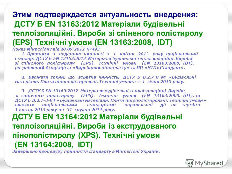 Этим подтверждается актуальность внедрения: ДСТУ Б ЕN 13163:2012 Матеріали будівельні теплоізоляційні. Вироби зі спіненого полiстиролу (EPS) Технічні умови (ЕN 13163:2008, IDТ) Наказ Мінрегіону від 28.09.2012 493. 1. Прийняти з наданням чинності з 1