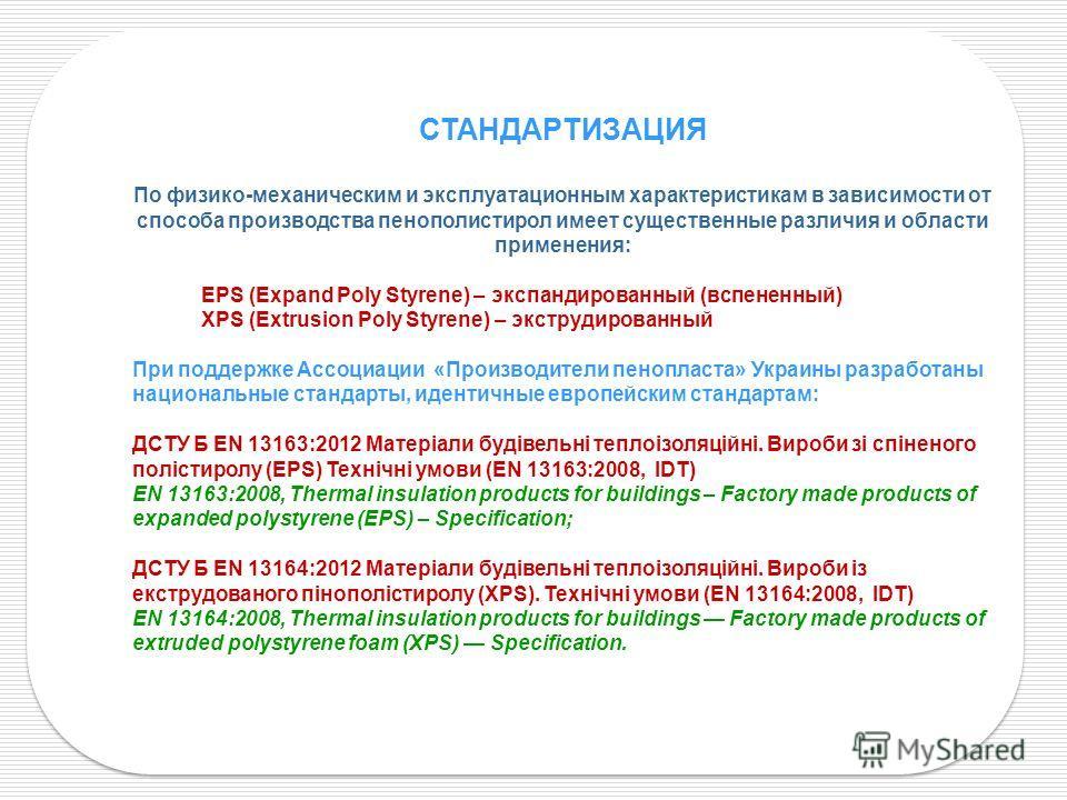 СТАНДАРТИЗАЦИЯ По физико-механическим и эксплуатационным характеристикам в зависимости от способа производства пенополистирол имеет существенные различия и области применения: EPS (Expand Poly Styrene) – экспандированный (вспененный) XPS (Extrusion P