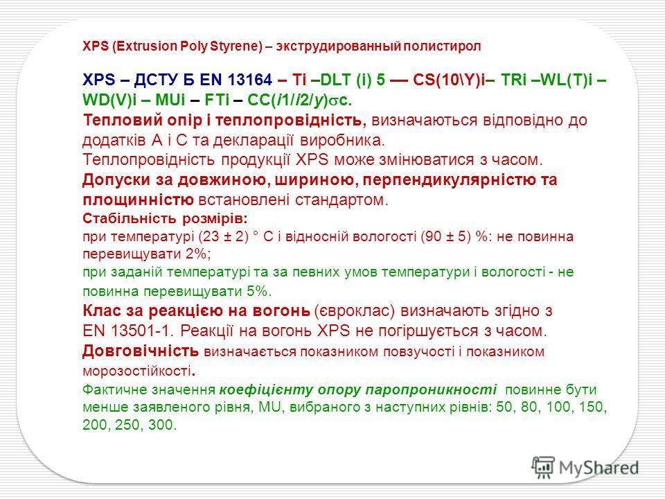 XPS (Extrusion Poly Styrene) – экструдированный полистирол XPS – ДСТУ Б EN 13164 – Ti –DLT (i) 5 –– CS(10\Y)i– TRi –WL(Т)i – WD(V)i – MUi – FTi – CC(i1/i2/y) c. Тепловий опір і теплопровідність, визначаються відповідно до додатків А і С та декларації