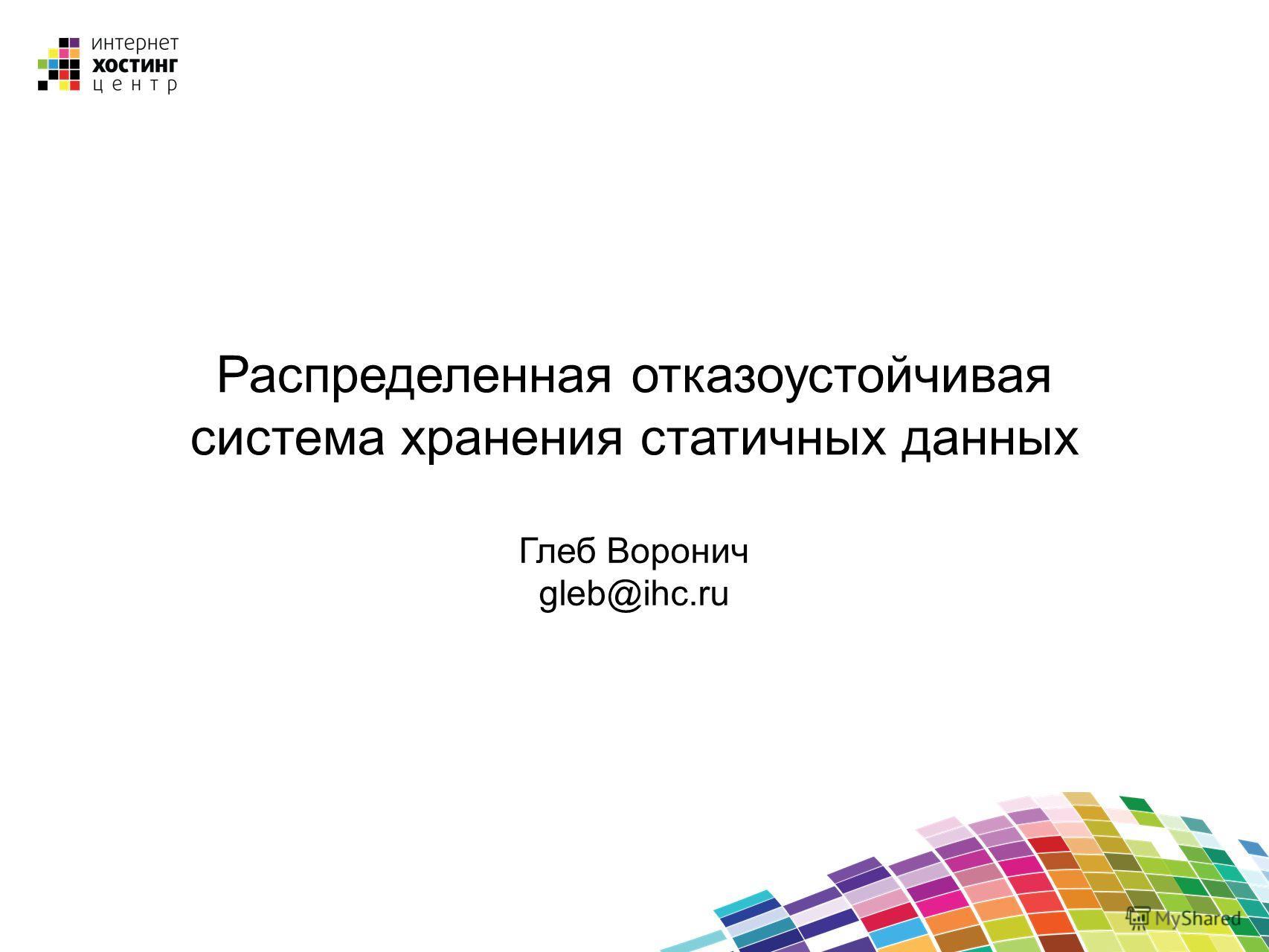 Распределенная отказоустойчивая система хранения статичных данных Глеб Воронич gleb@ihc.ru