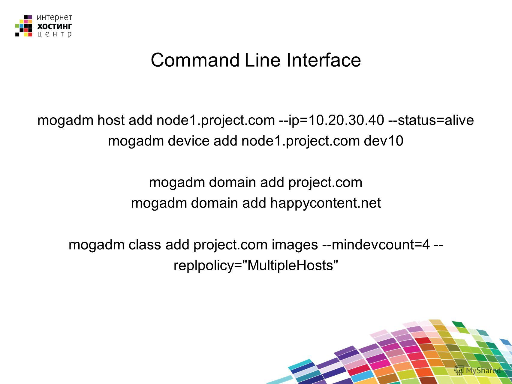 Command Line Interface mogadm host add node1.project.com --ip=10.20.30.40 --status=alive mogadm device add node1.project.com dev10 mogadm domain add project.com mogadm domain add happycontent.net mogadm class add project.com images --mindevcount=4 --