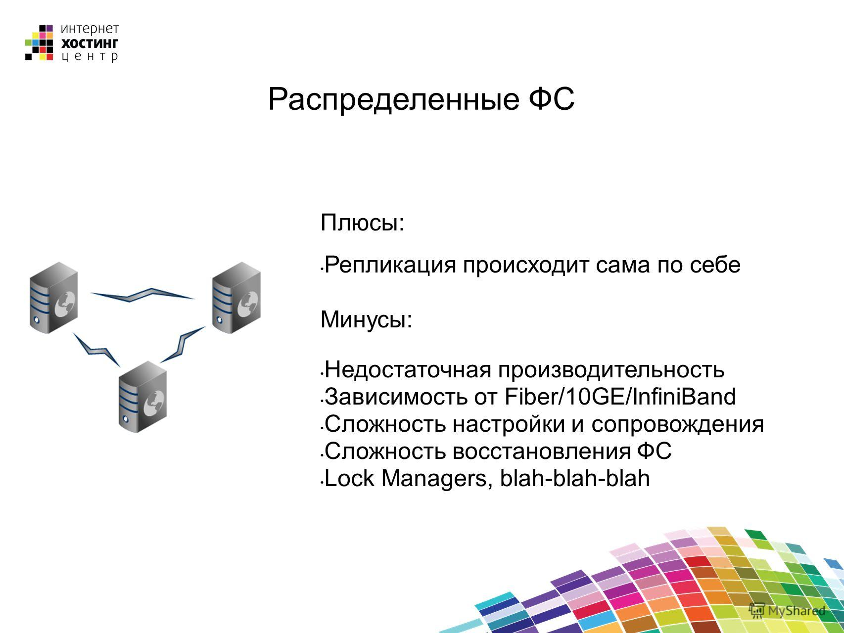 Распределенные ФС Плюсы: Репликация происходит сама по себе Минусы: Недостаточная производительность Зависимость от Fiber/10GE/InfiniBand Сложность настройки и сопровождения Сложность восстановления ФС Lock Managers, blah-blah-blah