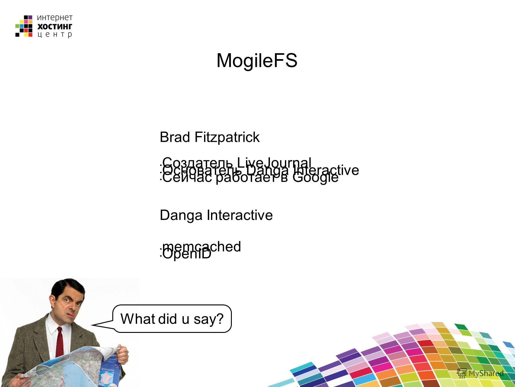 MogileFS Brad Fitzpatrick Создатель LiveJournal Основатель Danga Interactive Сейчас работает в Google Danga Interactive memcached OpenID What did u say?