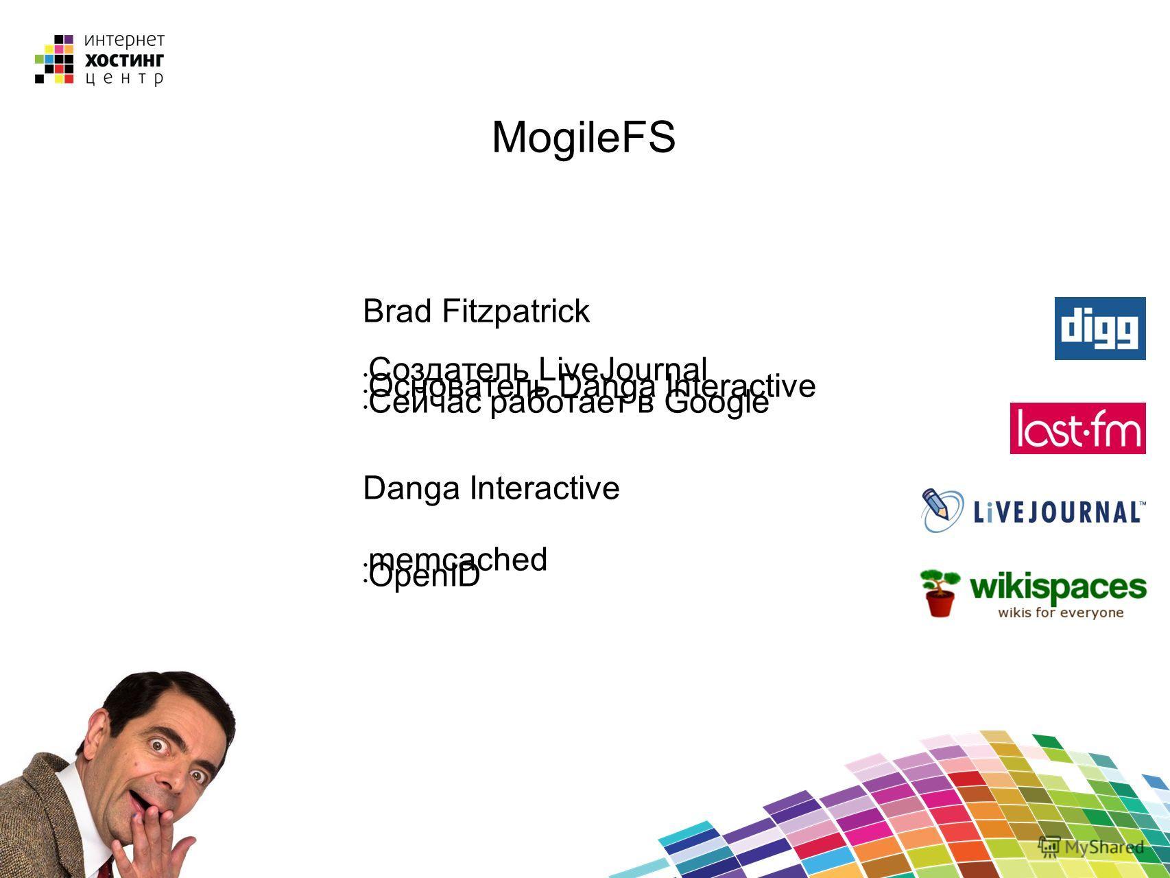 MogileFS Brad Fitzpatrick Создатель LiveJournal Основатель Danga Interactive Сейчас работает в Google Danga Interactive memcached OpenID