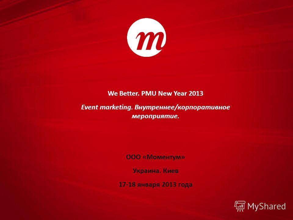 We Better. PMU New Year 2013 Event marketing. Внутреннее/корпоративное мероприятие. ООО «Моментум» Украина. Киев 17-18 января 2013 года