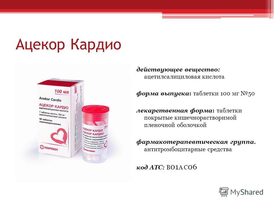 Ацекор Кардио действующее вещество: ацетилсалициловая кислота форма выпуска: таблетки 100 мг 50 лекарственная форма: таблетки покрытые кишечнорастворимой пленочной оболочкой фармакотерапевтическая группа. антитромбоцитарные средства код АТС: В 01 А С