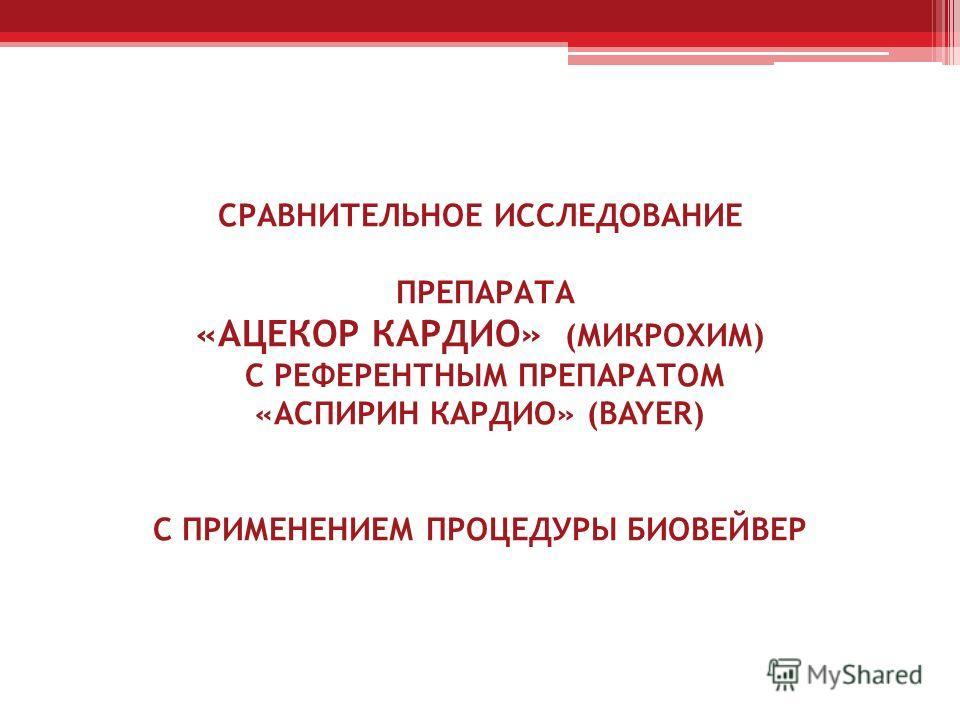 СРАВНИТЕЛЬНОЕ ИССЛЕДОВАНИЕ ПРЕПАРАТА «АЦЕКОР КАРДИО» (МИКРОХИМ) С РЕФЕРЕНТНЫМ ПРЕПАРАТОМ «АСПИРИН КАРДИО» (BAYER) С ПРИМЕНЕНИЕМ ПРОЦЕДУРЫ БИОВЕЙВЕР