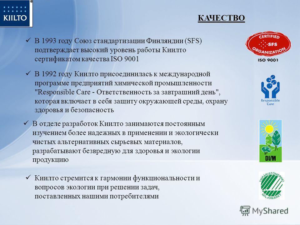КАЧЕСТВО В 1993 году Союз стандартизации Финляндии (SFS) подтверждает высокий уровень работы Киилто сертификатом качества ISO 9001 В 1992 году Киилто присоединилась к международной программе предприятий химической промышленности