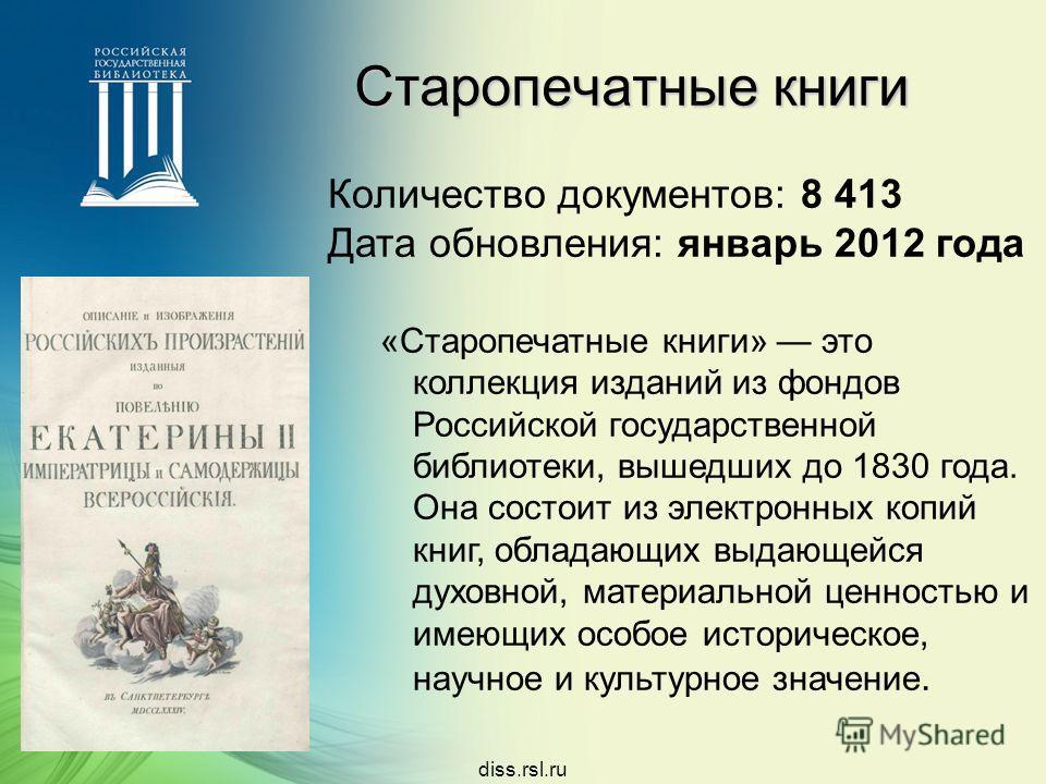 Старопечатные книги Количество документов: 8 413 Дата обновления: январь 2012 года «Старопечатные книги» это коллекция изданий из фондов Российской государственной библиотеки, вышедших до 1830 года. Она состоит из электронных копий книг, обладающих в