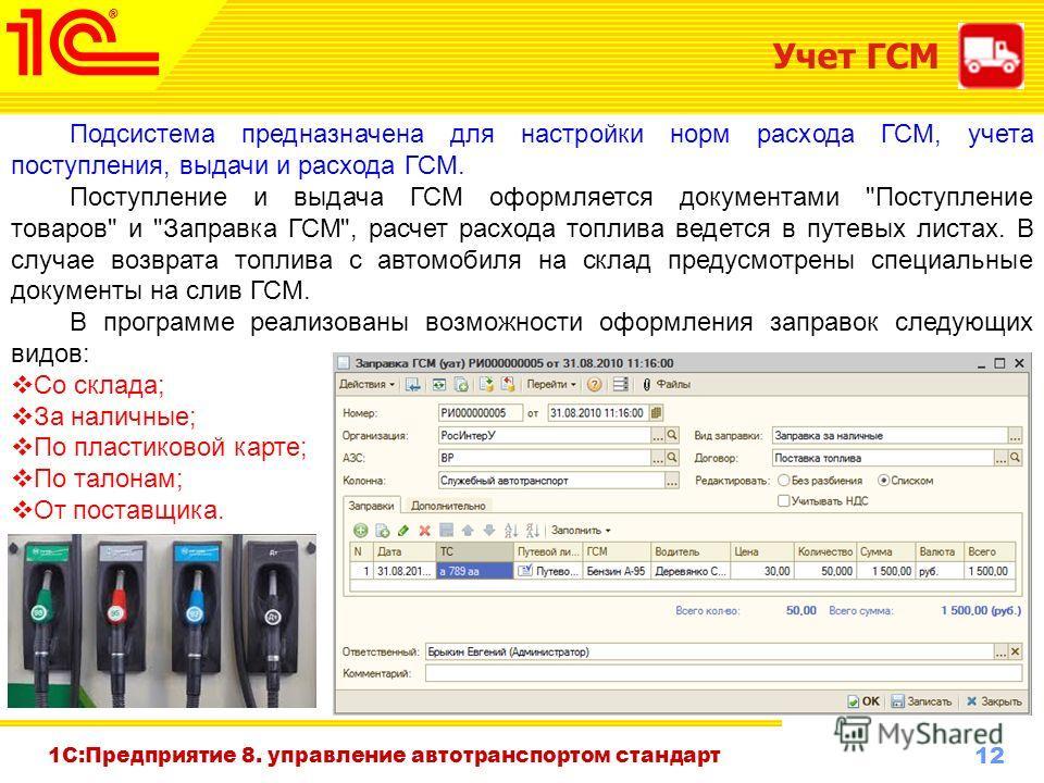 12 www.1c-menu.ru, Октябрь 2010 г. 1С:Предприятие 8. управление автотранспортом стандарт Учет ГСМ Подсистема предназначена для настройки норм расхода ГСМ, учета поступления, выдачи и расхода ГСМ. Поступление и выдача ГСМ оформляется документами