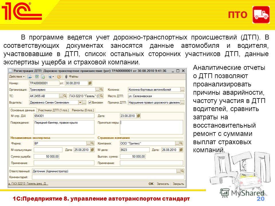 20 www.1c-menu.ru, Октябрь 2010 г. ПТО 1С:Предприятие 8. управление автотранспортом стандарт В программе ведется учет дорожно-транспортных происшествий (ДТП). В соответствующих документах заносятся данные автомобиля и водителя, участвовавшие в ДТП, с