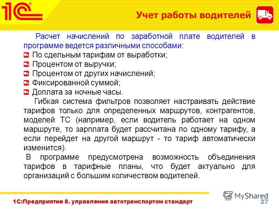 27 www.1c-menu.ru, Октябрь 2010 г. 1С:Предприятие 8. управление автотранспортом стандарт Учет работы водителей Расчет начислений по заработной плате водителей в программе ведется различными способами: По сдельным тарифам от выработки; Процентом от вы