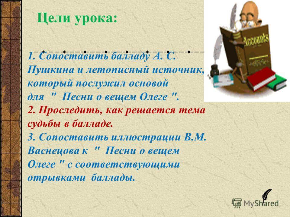 Цели урока: 1. Сопоставить балладу А. С. Пушкина и летописный источник, который послужил основой для