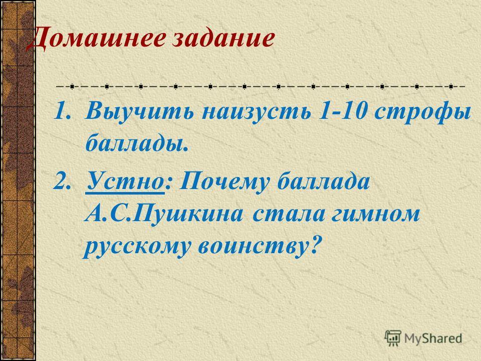 Домашнее задание 1.Выучить наизусть 1-10 строфы баллады. 2.Устно: Почему баллада А.С.Пушкина стала гимном русскому воинству?