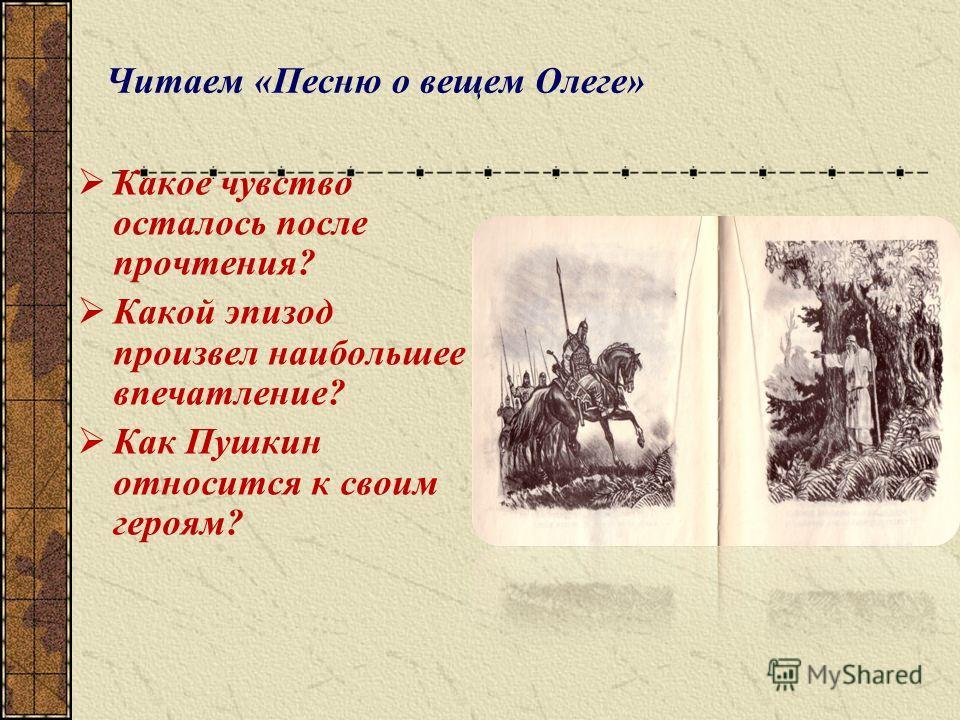 Читаем «Песню о вещем Олеге» Какое чувство осталось после прочтения? Какой эпизод произвел наибольшее впечатление? Как Пушкин относится к своим героям?