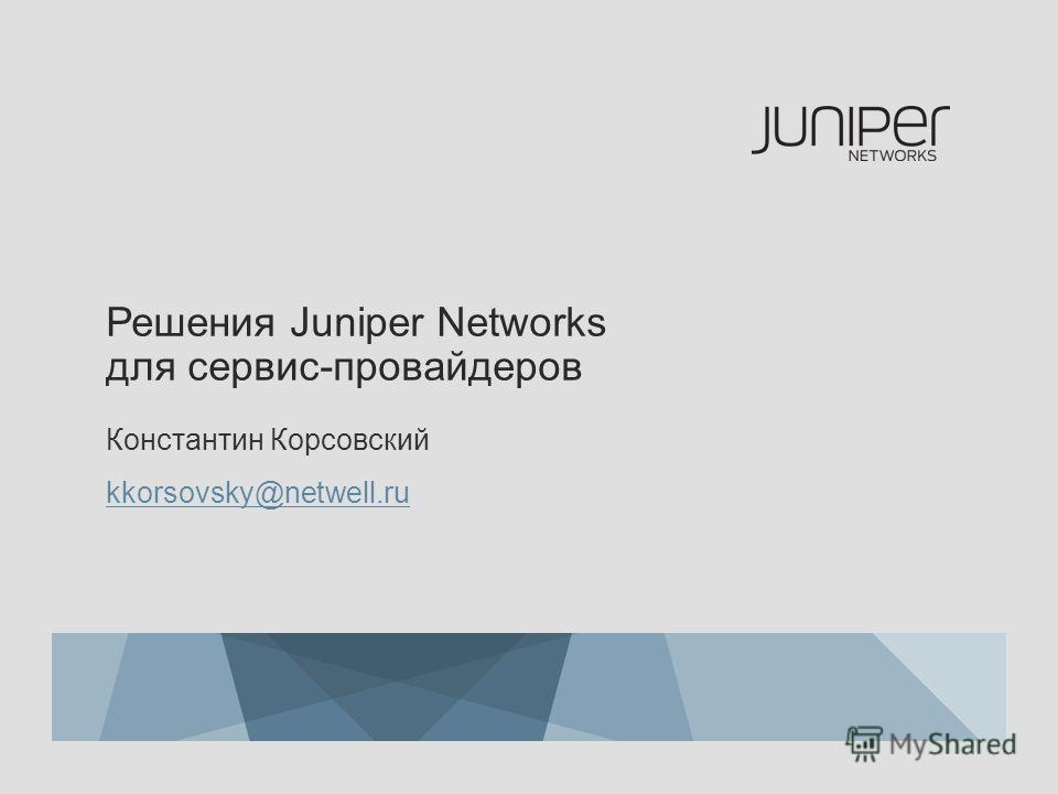 Решения Juniper Networks для сервис-провайдеров Константин Корсовский kkorsovsky@netwell.ru
