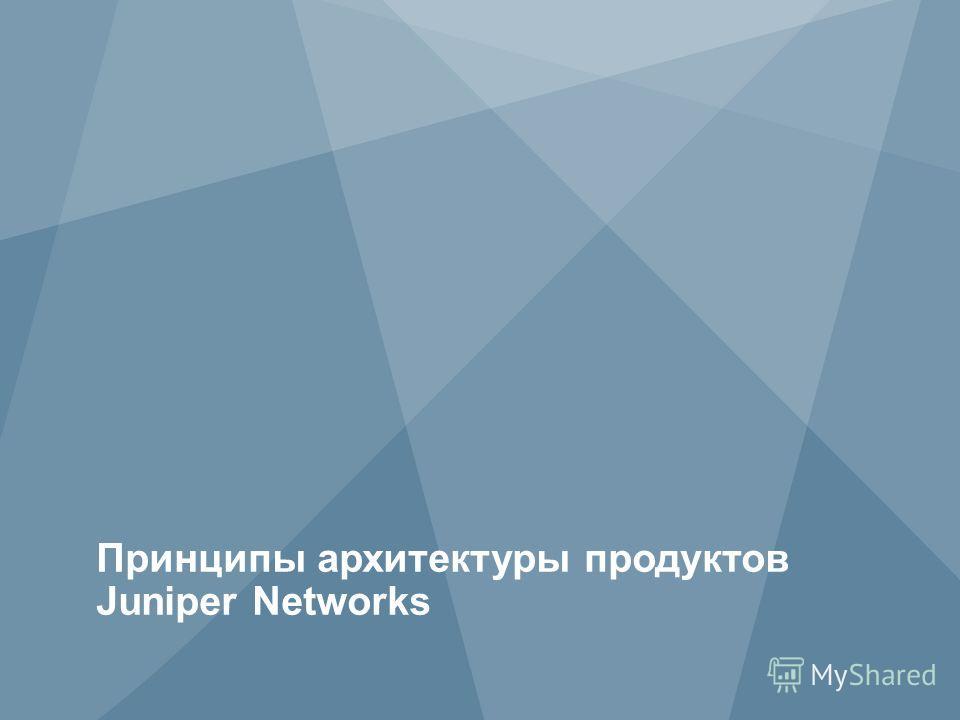 3 Copyright © 2011 Juniper Networks, Inc. www.juniper.net Принципы архитектуры продуктов Juniper Networks