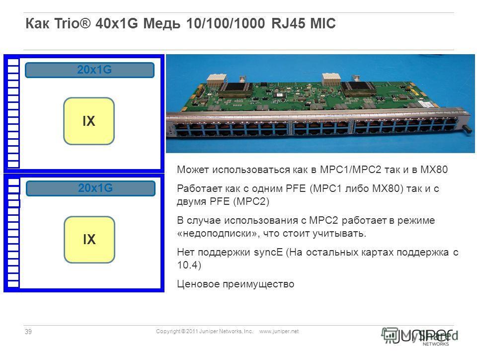 39 Copyright © 2011 Juniper Networks, Inc. www.juniper.net Как Trio® 40x1G Медь 10/100/1000 RJ45 MIC Может использоваться как в МPC1/MPC2 так и в МХ80 Работает как с одним PFE (MPC1 либо МХ80) так и с двумя PFE (MPC2) В случае использования с MPC2 ра