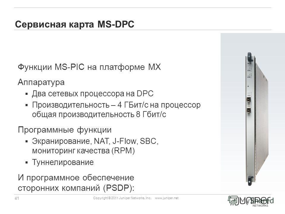 41 Copyright © 2011 Juniper Networks, Inc. www.juniper.net Сервисная карта MS-DPC Функции MS-PIC на платформе MX Аппаратура Два сетевых процессора на DPC Производительность – 4 ГБит/с на процессор общая производительность 8 Гбит/с Программные функции