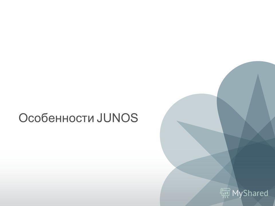 6 Copyright © 2011 Juniper Networks, Inc. www.juniper.net Особенности JUNOS