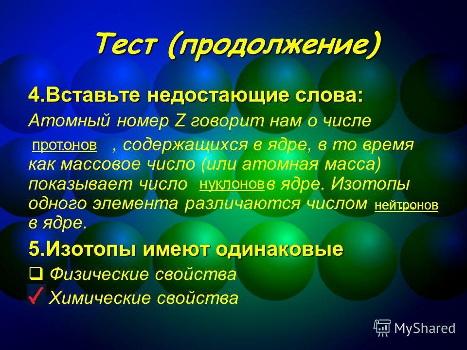 Тест (продолжение) 6.С помощью периодической таблицы Менделеева определите состав атомов указанных ниже элементов: ЭлектроновПротоновНейтронов 20 26 30 78 117