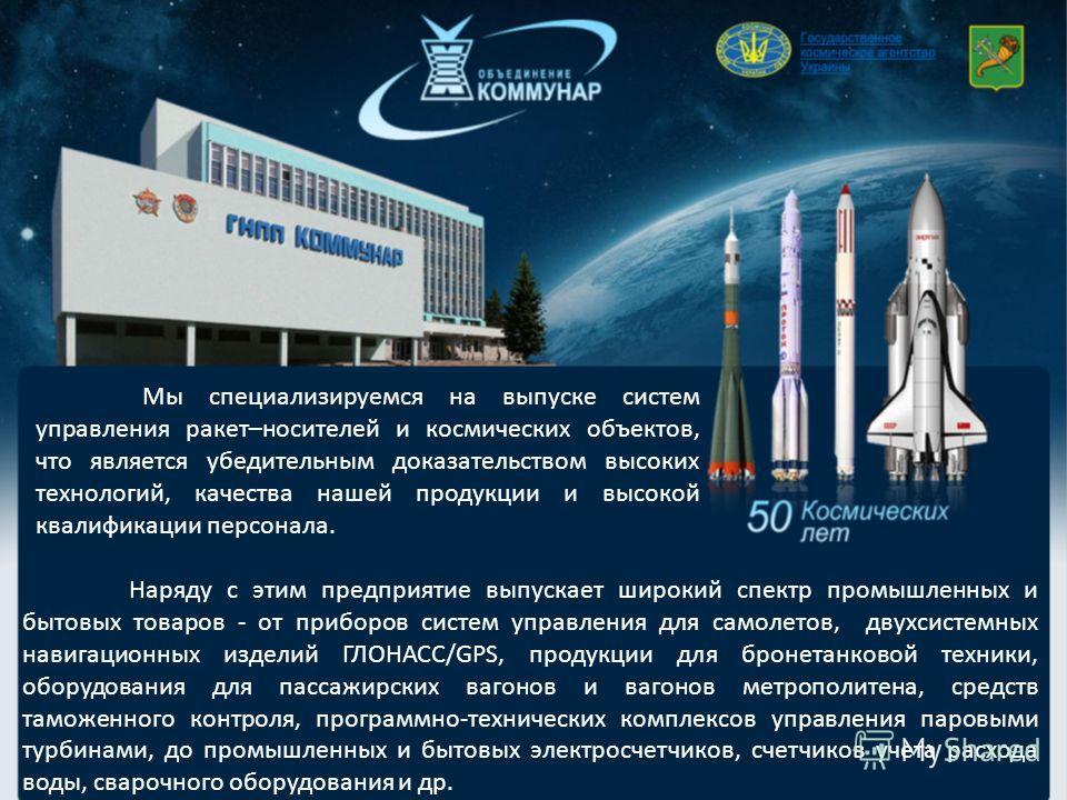Мы специализируемся на выпуске систем управления ракет–носителей и космических объектов, что является убедительным доказательством высоких технологий, качества нашей продукции и высокой квалификации персонала. Наряду с этим предприятие выпускает широ