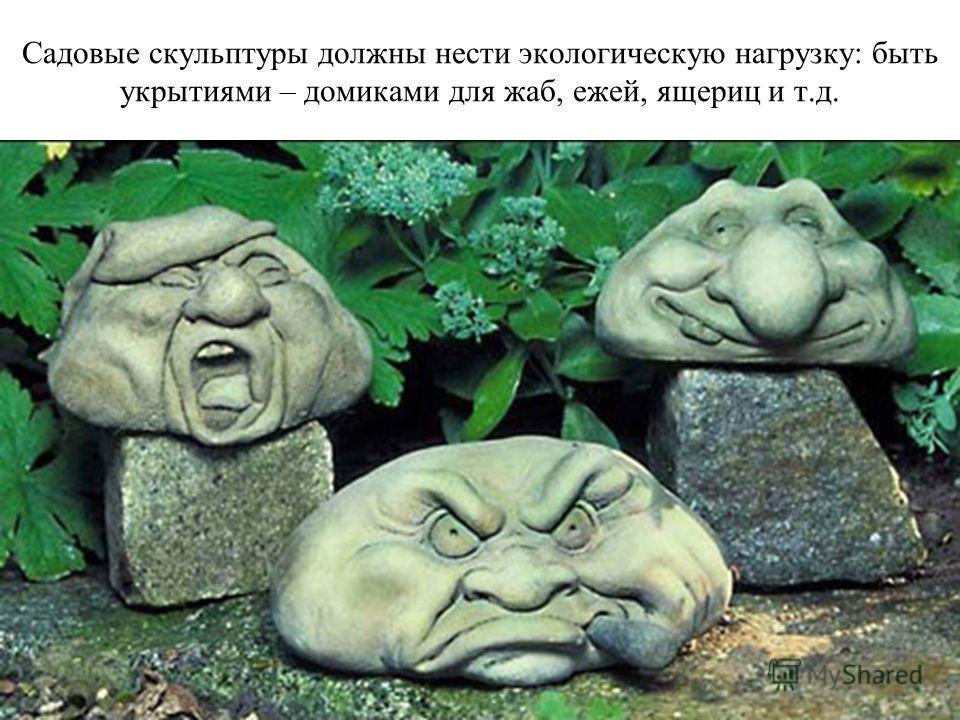 Садовые скульптуры должны нести экологическую нагрузку: быть укрытиями – домиками для жаб, ежей, ящериц и т.д.