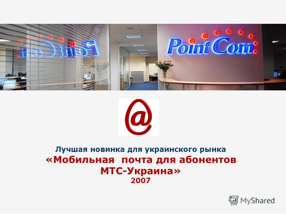 Лучшая новинка для украинского рынка «Мобильная почта для абонентов МТС-Украина» 2007