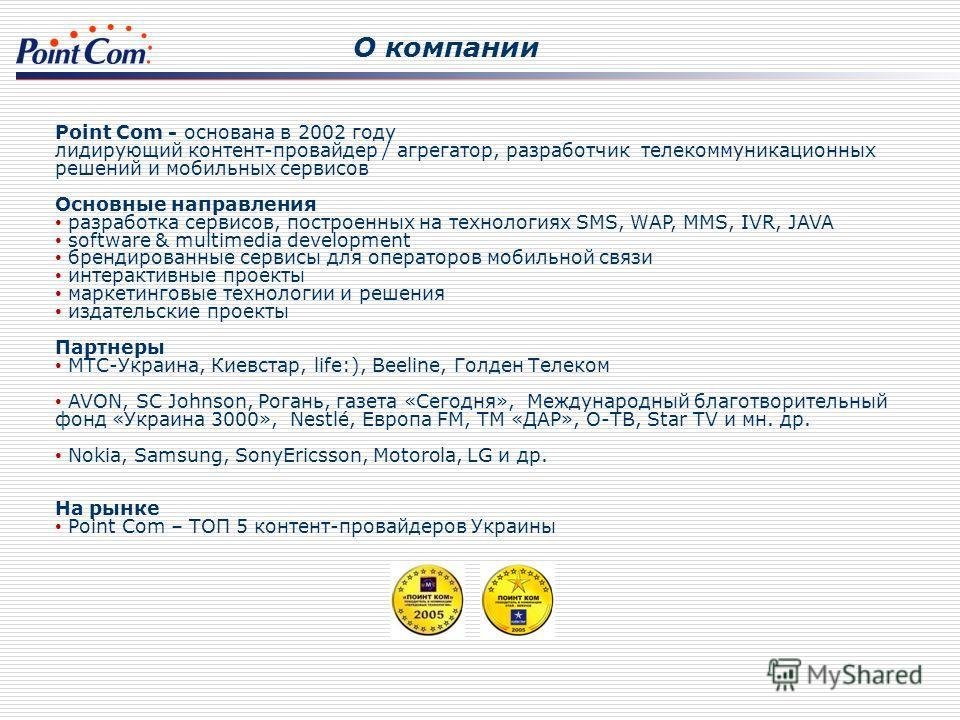 О компании Point Com - основана в 2002 году лидирующий контент-провайдер / агрегатор, разработчик телекоммуникационных решений и мобильных сервисов Основные направления разработка сервисов, построенных на технологиях SMS, WAP, MMS, IVR, JAVA software