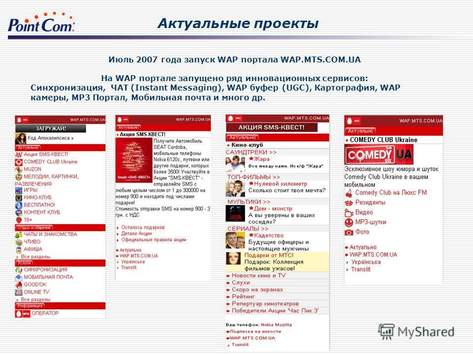 Июль 2007 года запуск WAP портала WAP.MTS.COM.UA На WAP портале запущено ряд инновационных сервисов: Синхронизация, ЧАТ (Instant Messaging), WAP буфер (UGC), Картография, WAP камеры, MP3 Портал, Мобильная почта и много др. Актуальные проекты