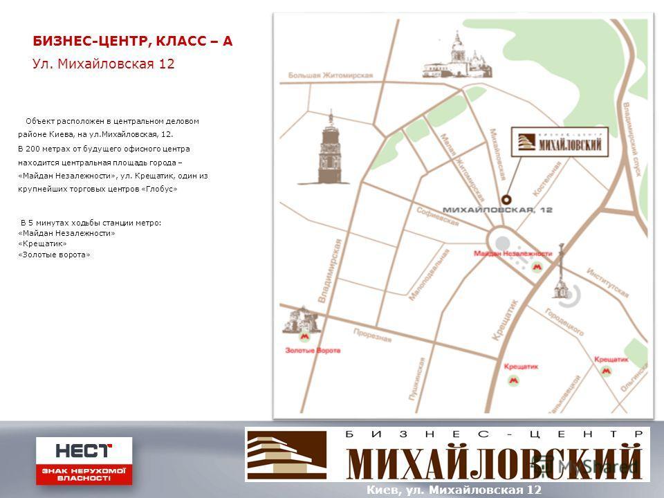 Объект расположен в центральном деловом районе Киева, на ул.Михайловская, 12. В 200 метрах от будущего офисного центра находится центральная площадь города – «Майдан Незалежности», ул. Крещатик, один из крупнейших торговых центров «Глобус» В 5 минута