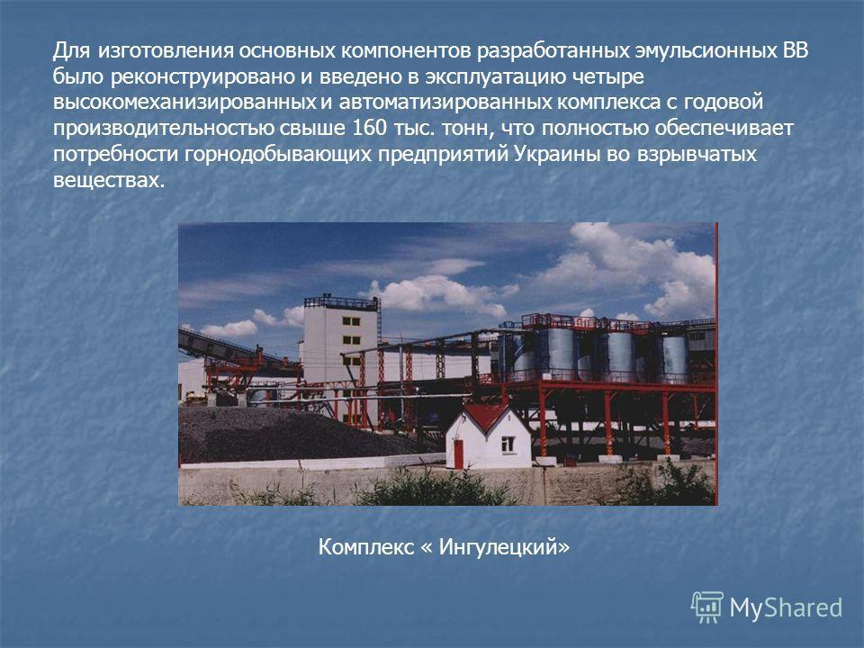Для изготовления основных компонентов разработанных эмульсионных ВВ было реконструировано и введено в эксплуатацию четыре высокомеханизированных и автоматизированных комплекса с годовой производительностью свыше 160 тыс. тонн, что полностью обеспечив