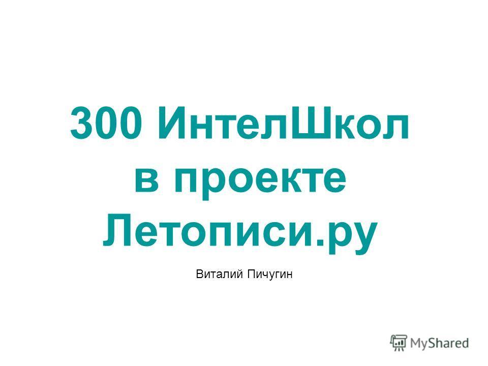 300 ИнтелШкол в проекте Летописи.ру Виталий Пичугин