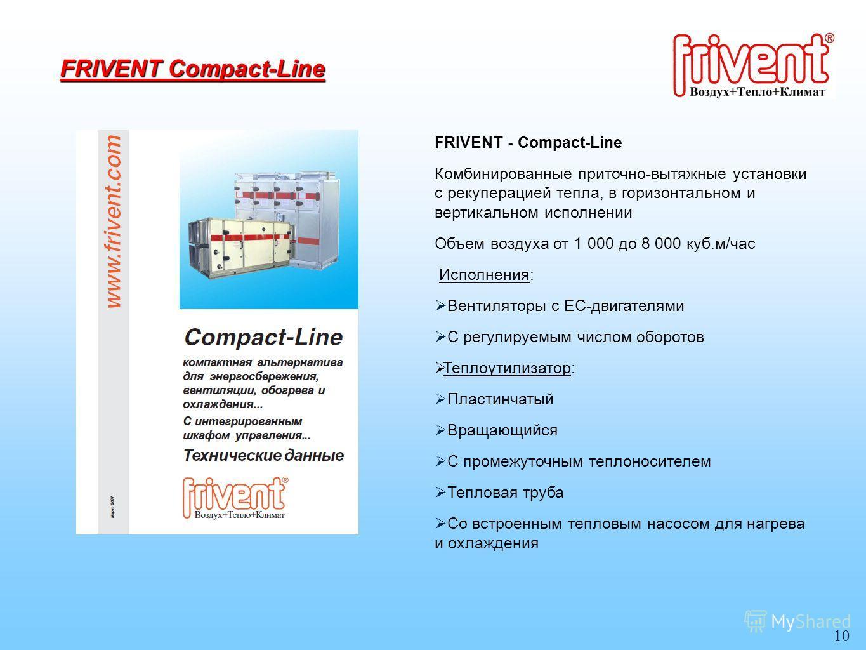 10 FRIVENT Compact-Line FRIVENT - Compact-Line Комбинированные приточно-вытяжные установки с рекуперацией тепла, в горизонтальном и вертикальном исполнении Объем воздуха от 1 000 до 8 000 куб.м/час Исполнения: Вентиляторы с ЕС-двигателями С регулируе