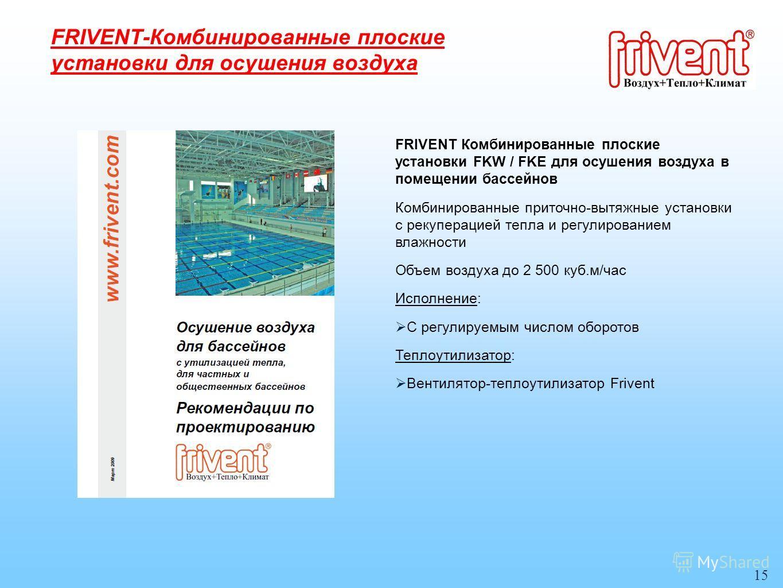 15 FRIVENT Комбинированные плоские установки FKW / FKE для осушения воздуха в помещении бассейнов Комбинированные приточно-вытяжные установки с рекуперацией тепла и регулированием влажности Объем воздуха до 2 500 куб.м/час Исполнение: С регулируемым