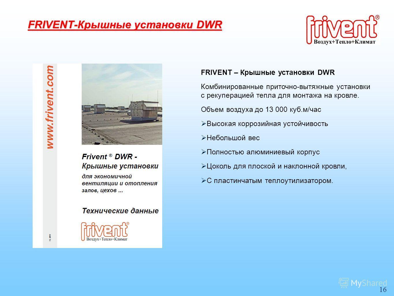 16 FRIVENT – Крышные установки DWR Комбинированные приточно-вытяжные установки с рекуперацией тепла для монтажа на кровле. Объем воздуха до 13 000 куб.м/час Высокая коррозийная устойчивость Небольшой вес Полностью алюминиевый корпус Цоколь для плоско
