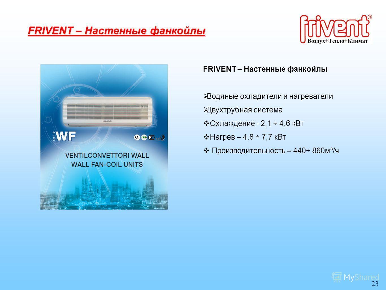 23 FRIVENT – Настенные фанкойлы Водяные охладители и нагреватели Двухтрубная система Охлаждение - 2,1 ÷ 4,6 кВт Нагрев – 4,8 ÷ 7,7 кВт Производительность – 440÷ 860м³/ч FRIVENT – Настенные фанкойлы