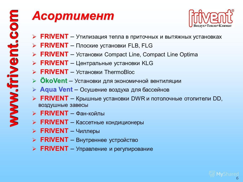 6 Асортимент FRIVENT FRIVENT – Утилизация тепла в приточных и вытяжных установках FRIVENT FRIVENT – Утилизация тепла в приточных и вытяжных установках FRIVENT FRIVENT – Плоские установки FLB, FLG FRIVENT FRIVENT – Плоские установки FLB, FLG FRIVENT F