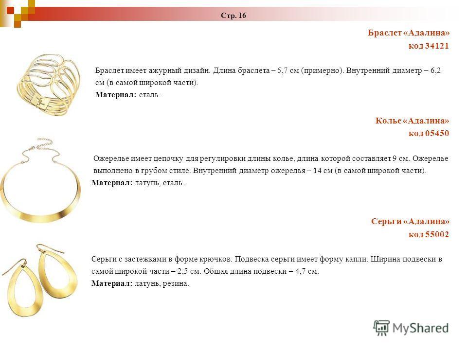 Стр. 16 Браслет «Адалина» код 34121 Браслет имеет ажурный дизайн. Длина браслета – 5,7 см (примерно). Внутренний диаметр – 6,2 см (в самой широкой части). Материал: сталь. Колье «Адалина» код 05450 Ожерелье имеет цепочку для регулировки длины колье,