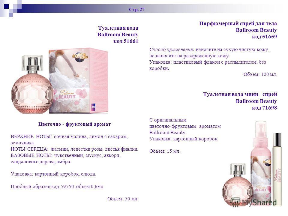 Стр. 27 Парфюмерный спрей для тела Ballroom Beauty код 51659 Способ применения: наносите на сухую чистую кожу, не наносите на раздраженную кожу. Упаковка: пластиковый флакон с распылителем, без коробки. Объем: 100 мл. Туалетная вода мини - спрей Ball