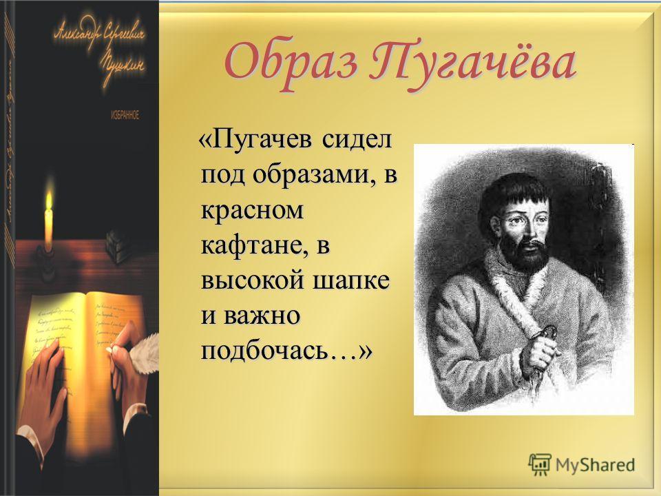 Образ Пугачёва «Пугачев сидел под образами, в красном кафтане, в высокой шапке и важно подбочась…» «Пугачев сидел под образами, в красном кафтане, в высокой шапке и важно подбочась…»