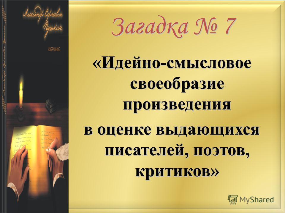Загадка 7 «Идейно-смысловое своеобразие произведения в оценке выдающихся писателей, поэтов, критиков»