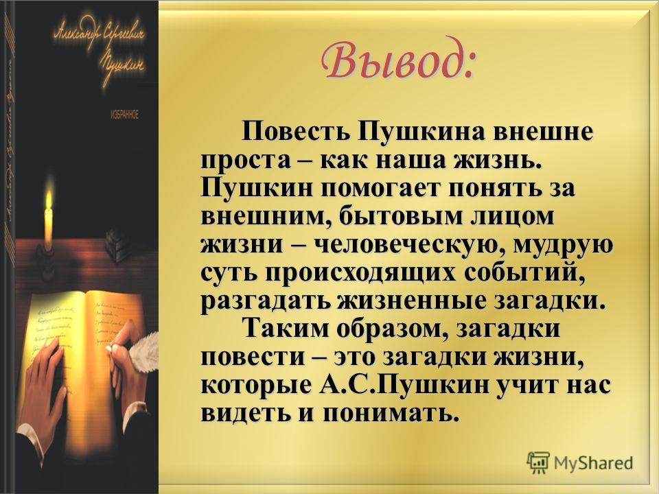 Вывод: Повесть Пушкина внешне проста – как наша жизнь. Пушкин помогает понять за внешним, бытовым лицом жизни – человеческую, мудрую суть происходящих событий, разгадать жизненные загадки. Таким образом, загадки повести – это загадки жизни, которые А