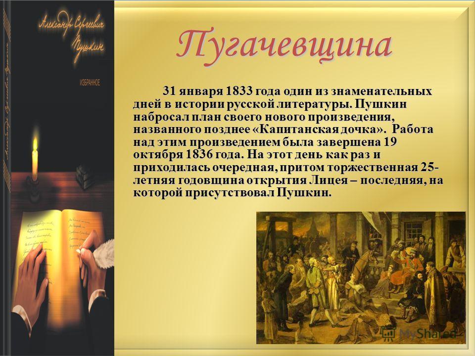 Пугачевщина 31 января 1833 года один из знаменательных дней в истории русской литературы. Пушкин набросал план своего нового произведения, названного позднее «Капитанская дочка». Работа над этим произведением была завершена 19 октября 1836 года. На э