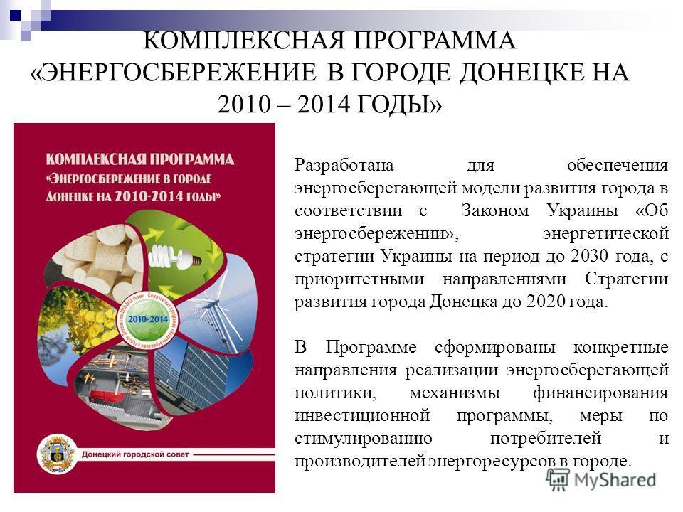 КОМПЛЕКСНАЯ ПРОГРАММА «ЭНЕРГОСБЕРЕЖЕНИЕ В ГОРОДЕ ДОНЕЦКЕ НА 2010 – 2014 ГОДЫ» Разработана для обеспечения энергосберегающей модели развития города в соответствии с Законом Украины «Об энергосбережении», энергетической стратегии Украины на период до 2